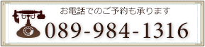 電話番号は089-984-1316|御電話でのご予約も承ります